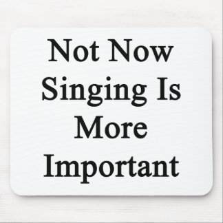 Not Now Singing Is More Important Mousepads