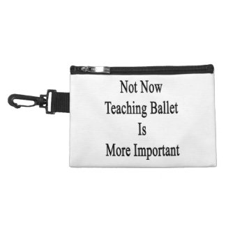 Not Now Teaching Ballet Is More Important Accessory Bag