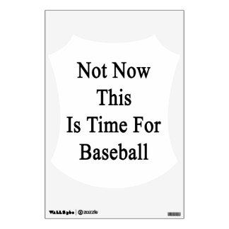 Not Now This Is Time For Baseball Wall Decal