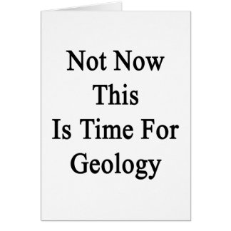 Not Now This Is Time For Geology Card