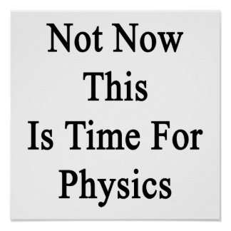 Not Now This Is Time For Physics Poster