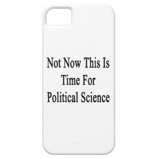 Not Now This Is Time For Political Science iPhone 5 Cases
