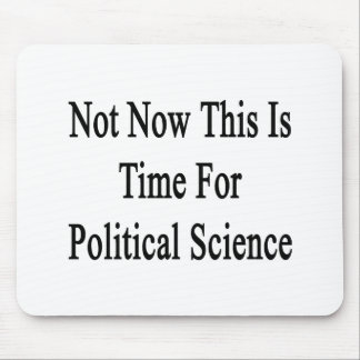 Not Now This Is Time For Political Science Mousepad