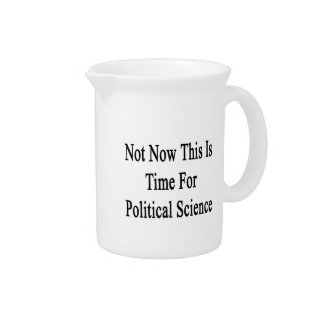 Not Now This Is Time For Political Science Pitcher