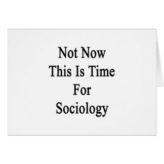 Not Now This Is Time For Sociology Card
