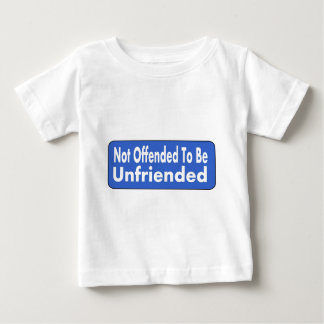 Not Offended To Be Unfriended Baby T-Shirt