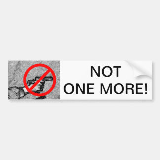 NOT ONE MORE! - bumper stickers