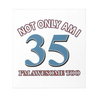 Not only am I 35 I'm awesome too Note Pad