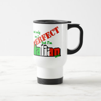 Not Only Am I Perfect But I'm Italian Too! 15 Oz Stainless Steel Travel Mug