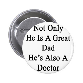 Not Only He Is A Great Dad He's Also A Doctor Pinback Button