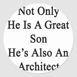 Not Only He Is A Great Son He's Also An Architect. Classic Round Sticker