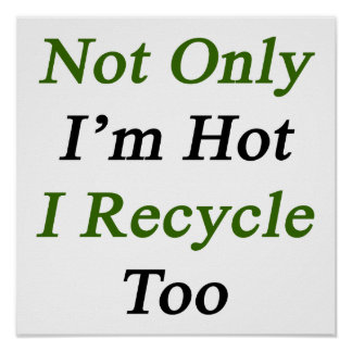 Not Only I m Hot I Recycle Too Print