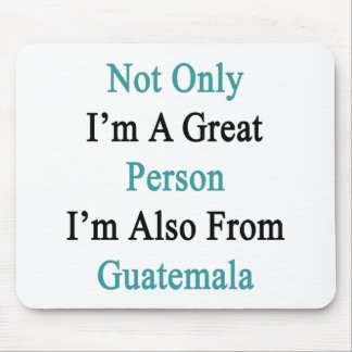Not Only I'm A Great Person I'm Also From Guatemal Mouse Pad