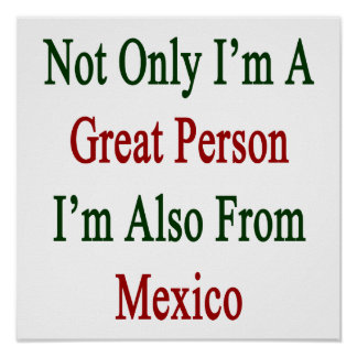 Not Only I'm A Great Person I'm Also From Mexico Poster