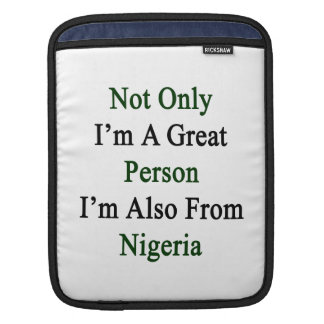 Not Only I'm A Great Person I'm Also From Nigeria. Sleeves For iPads