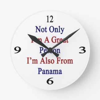 Not Only I'm A Great Person I'm Also From Panama Round Clocks
