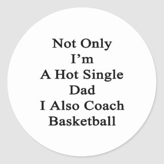 Not Only I'm A Hot Single Dad I Also Coach Basketb Classic Round Sticker