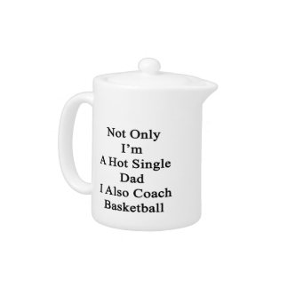 Not Only I'm A Hot Single Dad I Also Coach Basketb Teapot