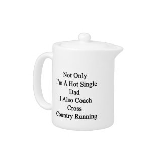 Not Only I'm A Hot Single Dad I Also Coach Cross C Teapot