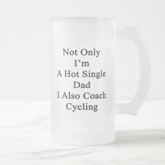Not Only I'm A Hot Single Dad I Also Coach Cycling Frosted Glass Beer Mug