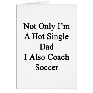 Not Only I'm A Hot Single Dad I Also Coach Soccer. Card