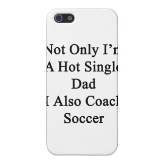 Not Only I'm A Hot Single Dad I Also Coach Soccer. Cover For iPhone SE/5/5s