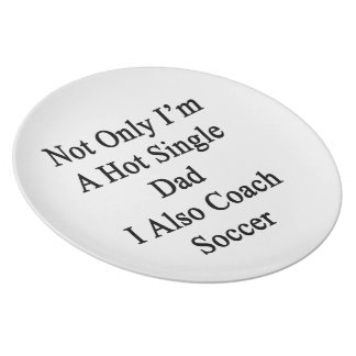Not Only I'm A Hot Single Dad I Also Coach Soccer. Dinner Plate