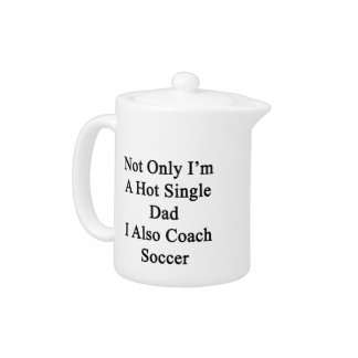 Not Only I'm A Hot Single Dad I Also Coach Soccer. Teapot