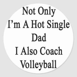 Not Only I'm A Hot Single Dad I Also Coach Volleyb Classic Round Sticker