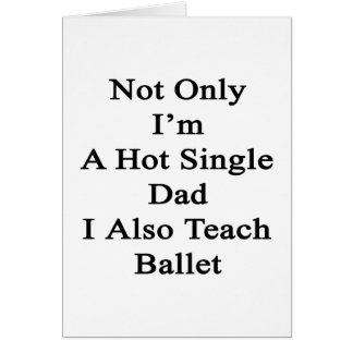 Not Only I'm A Hot Single Dad I Also Teach Ballet. Card