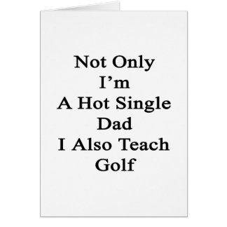 Not Only I'm A Hot Single Dad I Also Teach Golf Card