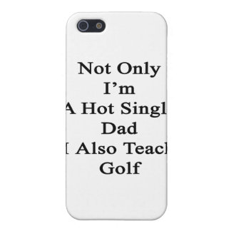 Not Only I'm A Hot Single Dad I Also Teach Golf Cover For iPhone SE/5/5s