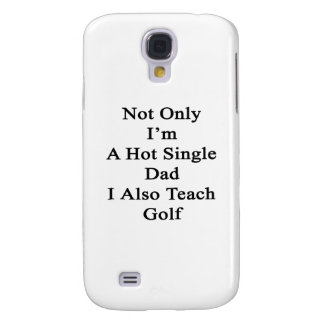 Not Only I'm A Hot Single Dad I Also Teach Golf Samsung Galaxy S4 Case