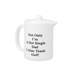 Not Only I'm A Hot Single Dad I Also Teach Golf Teapot