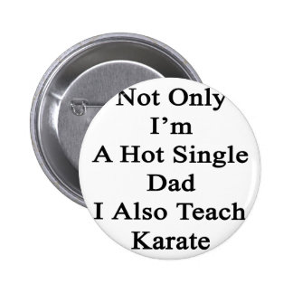 Not Only I'm A Hot Single Dad I Also Teach Karate. Button