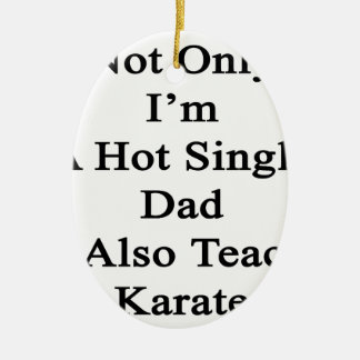 Not Only I'm A Hot Single Dad I Also Teach Karate. Ceramic Ornament