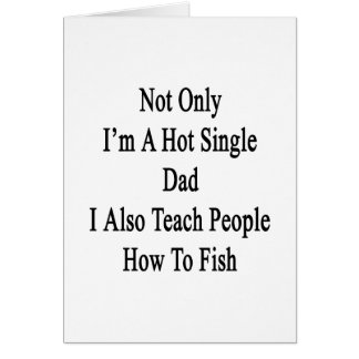 Not Only I'm A Hot Single Dad I Also Teach People Card