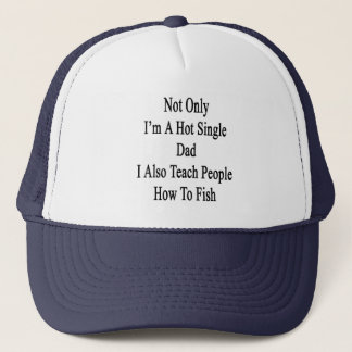Not Only I'm A Hot Single Dad I Also Teach People Trucker Hat