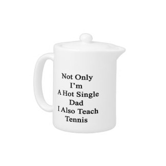 Not Only I'm A Hot Single Dad I Also Teach Tennis. Teapot