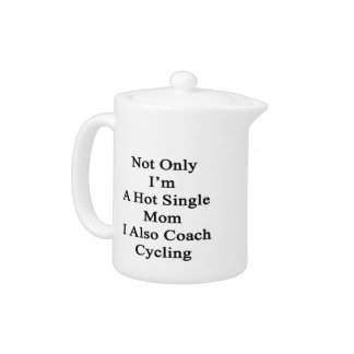 Not Only I'm A Hot Single Mom I Also Coach Cycling Teapot