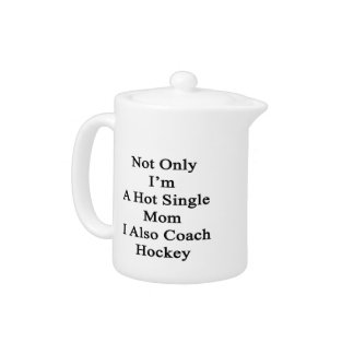 Not Only I'm A Hot Single Mom I Also Coach Hockey. Teapot