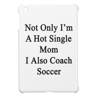 Not Only I'm A Hot Single Mom I Also Coach Soccer. Case For The iPad Mini