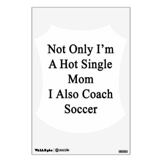 Not Only I'm A Hot Single Mom I Also Coach Soccer. Wall Decal