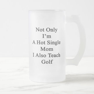 Not Only I'm A Hot Single Mom I Also Teach Golf Frosted Glass Beer Mug
