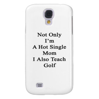 Not Only I'm A Hot Single Mom I Also Teach Golf Samsung Galaxy S4 Cover