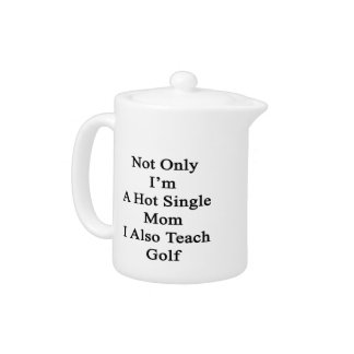Not Only I'm A Hot Single Mom I Also Teach Golf Teapot