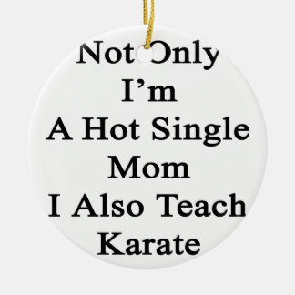 Not Only I'm A Hot Single Mom I Also Teach Karate. Ceramic Ornament