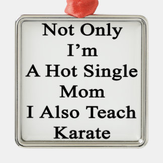 Not Only I'm A Hot Single Mom I Also Teach Karate. Metal Ornament