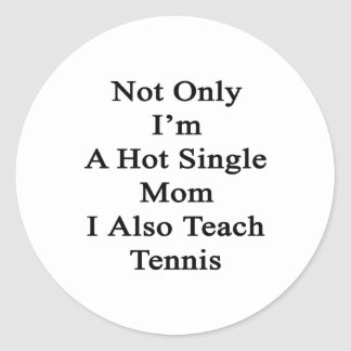 Not Only I'm A Hot Single Mom I Also Teach Tennis. Classic Round Sticker