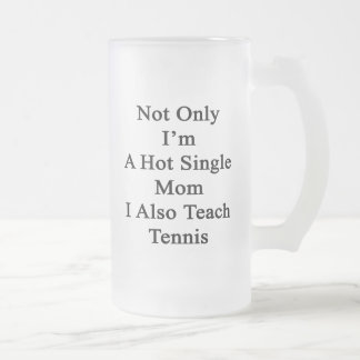 Not Only I'm A Hot Single Mom I Also Teach Tennis. Frosted Glass Beer Mug